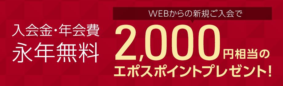 入会金・年会費 永年無料 WEBからの新規ご入会で2,000円相当のエポスポイントプレゼント!